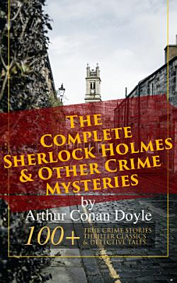 The Complete Sherlock Holmes   Other Crime Mysteries by Arthur Conan Doyle  100  True Crime Stories  Thriller Classics   Detective Tales  Illustrated