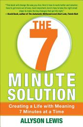 The 7 Minute Solution: Creating a Life with Meaning 7 Minutes at a Time