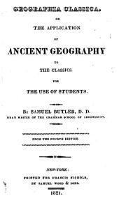 Geographia classica: or, The application of ancient geography to the classics. For the use of students