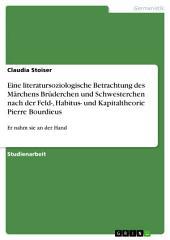 Eine literatursoziologische Betrachtung des Märchens Brüderchen und Schwesterchen nach der Feld-, Habitus- und Kapitaltheorie Pierre Bourdieus: Er nahm sie an der Hand