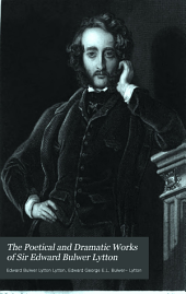The poetical and dramatic works of sir Edward Bulwer Lytton