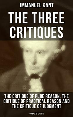 The Three Critiques  The Critique of Pure Reason  The Critique of Practical Reason and The Critique of Judgment  Complete Edition