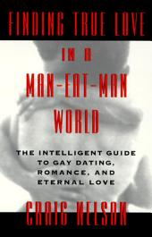 Finding True Love in a Man-Eat-Man World: The Intelligent Guide to Gay Dating, Sex. Romance, and Eternal Love