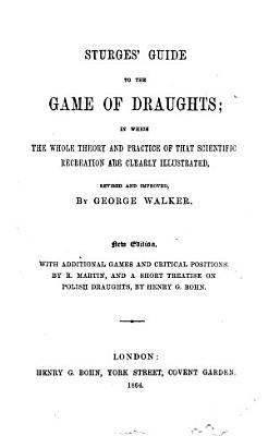 Sturges  Guide to the game of draughts     Revised and improved by George Walker  New edition  With additional games and critical positions by R  Martin  and a short treatise on Polish draughts by Henry G  Bohn PDF