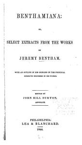 Benthamiana: Or Select Extracts from the Works of Jeremy Bentham. With an Outline of His Opinions on the Principal Subjects Discussed in His Works