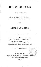 Discourses Preached Before the Honourable Society of Lincoln's-Inn: By the Assistant-preacher, Robert Nares, ...