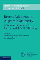 Recent Advances in Algebraic Geometry: A Volume in Honor of Rob Lazarsfeld's 60th Birthday