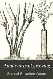 Amateur Fruit Growing: A Practical Guide to the Growing of Fruit for Home Use and the Market. Written with Special Reference to Colder Climates