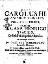 Carolus Hispaniarum princeps, Philippi 2. filius, praeside M. Casp. Henrico Graunio, ... ad disputandum propositus à Jo. Daniele Schroedero, Langosalza-Thuringo. ..