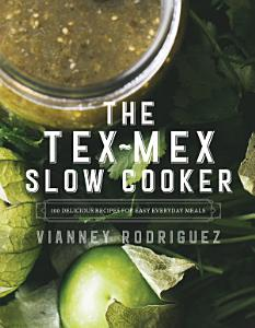 The Tex-Mex Slow Cooker: 100 Delicious Recipes for Easy Everyday Meals