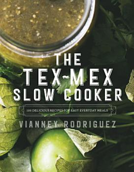 The Tex Mex Slow Cooker  100 Delicious Recipes for Easy Everyday Meals PDF