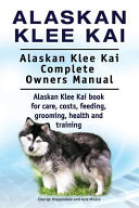 Alaskan Klee Kai  Alaskan Klee Kai Complete Owners Manual  Alaskan Klee Kai Book for Care  Costs  Feeding  Grooming  Health and Training