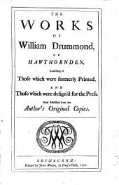 The Works of William Drummond, of Hawthornden: Consisting of Those which Were Formerly Printed, and Those which Were Design'd for the Press. Now Published from the Author's Original Copies..