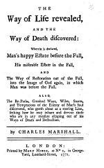 The Way of Life Revealed, and the way of death discovered: wherein is declared, Man's happy estate before the fall, his miserable estate in the fall, and the way of restauration out of the fall ... Also the by-paths ... snares and temptations of the Enemy of man's soul discover'd ... The utter end and final destruction of all false professions prophesied ... Also a call in the tender bowels of the love of God, etc