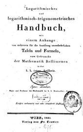 Logarithmisches und logarithmisch-trigonometrisches Handbuch: mit einem Anhange von mehreren für die Ausübung unentbehrlichen Tafeln und Formeln, zum Gebrauche der Mathematik Beflissenen in der k. k. österr. Artillerie
