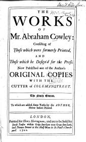 The Works of Mr. Abraham Cowley: Consisting of Those which Were Formerly Printed, and Those which He Design'd for the Press. Now Published Out of the Author's Original Copies. With the Cutter of Coleman-street ...