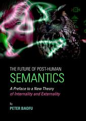 The Future of Post-Human Semantics: A Preface to a New Theory of Internality and Externality
