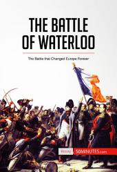 The Battle of Waterloo: The Battle That Changed Europe Forever