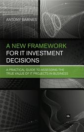 A New Framework for IT Investment Decisions: A practical guide to assessing the true value of IT projects in business