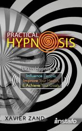 Practical Hypnosis: Learn Hypnosis to Influence People, Improve Your Health, and Achieve Your Goals