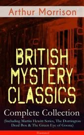 British Mystery Classics - Complete Collection (Including Martin Hewitt Series, The Dorrington Deed Box & The Green Eye of Goona) - Illustrated: Martin Hewitt Investigator, The Red Triangle, The Case of Janissary, Old Cater's Money, The Green Diamond, Chronicles of Martin Hewitt, Adventures of Martin Hewitt, The First Magnum and many more