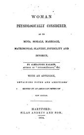 Woman Physiologically Considered as to Mind, Morals, Marriage, Matrimonial Slavery, Infidelity and Divorce: With an Appendix, Containing Notes and Additions Edited by an American Physician