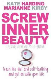 Screw Inner Beauty: Trash the Diet and Self-Loathing and Get on with Your Life