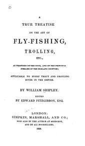 A True Treatise on the Art of Fly-fishing, Trolling, Etc: As Practised on the Dove, and the Principal Streams of the Midland Counties; Applicable to Every Trout and Grayling River in the Empire