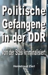 Politische Gefangene in der DDR: Von der Stasi kriminalisiert