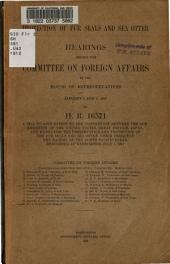 Protection of Fur Seals and Sea Otter: Hearings Before the Committee on Foreign Affairs of the House of Representatives, January 3 and 4, 1912, on H.R. 16571, a Bill to Give Effect to the Convention Between the Governments of the United States, Great Britain, Japan, and Russia, for the Preservation and Protection of Fur Seals and Sea Otter which Frequent the Waters of the North Pacific Ocean, Concluded in Washington, July 7, 1911