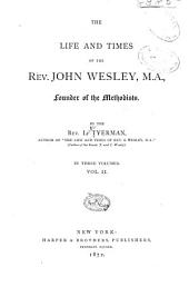 The Life and Times of the Rev. John Wesley, M.A., Founder of the Methodists: Volume 2