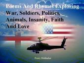 Poems and Rhymes Exploring War, Soldiers, Politics, Animals, Insanity, Faith and Love