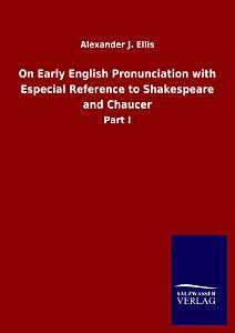 On Early English Pronunciation with Especial Reference to Shakespeare and Chaucer PDF