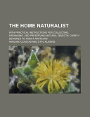 The Home Naturalist; with Practical Instructions for Collecting, Arranging, and Preserving Natural Objects; Chiefly Designed to Assist Amateurs
