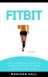 Fitbit: The Essential Guide to Using Fitbit With Your Weight Loss Plan