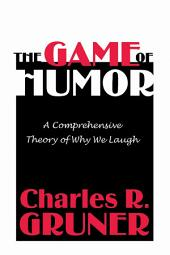 The Game of Humor: A Comprehensive Theory of Why We Laugh