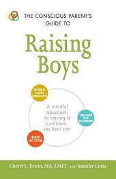 The Conscious Parent's Guide to Raising Boys: A Mindful Approach to Raising a Confident, Resilient Son