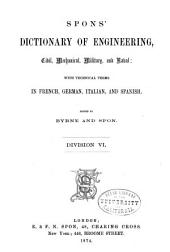 Spons' Dictionary of Engineering, Civil, Mechanical, Military, and Naval; with Technical Terms in French, German, Italian, and Spanish: Volume 6