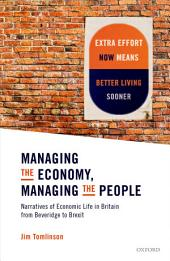 Managing the Economy, Managing the People: Narratives of Economic Life in Britain from Beveridge to Brexit
