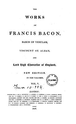 The Works of Francis Bacon  Baron of Verulam  Viscount St  Alban  and Lord High Chancellor of England     in Ten Volumes  Vol  I   X  PDF