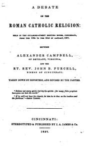 A Debate on the Roman Catholic Religion     between Alexander Campbell     and the Rt  Rev  John B  Purcell  Bishop of Cincinnati  Taken down by reporters and revised by the parties PDF