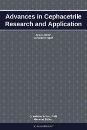 Advances in Cephacetrile Research and Application: 2013 Edition: ScholarlyPaper