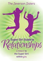 The Severson Sisters Super Girl Guide To: Relationships: Connect to the Super Girl Within You