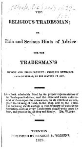 The religious tradesman: or, Plain and serious hints of advice for the tradesman's prudent and pious conduct; from his entrance into business, to his leaving it off