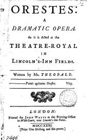 Orestes: a Dramatic Opera: As it is Acted at the Theatre-Royal in Lincoln's-Inn-Fields. Written by Mr. Theobald