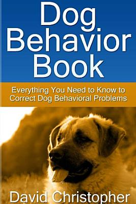 Dog Behavior Book: Everything You Need to Know to Correct Dog Behavioral Problems
