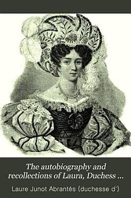 The Autobiography and Recollections of Laura  Duchess of Abrant  s  widow of General Junot  PDF
