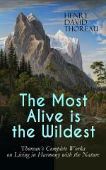 The Most Alive is the Wildest – Thoreau's Complete Works on Living in Harmony with the Nature