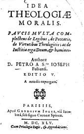 Idea theologiae moralis: Paucis multa complectens de legibus, de peccatis, de virtutibus theologicis; ac de iustitia erga Deum, et Homines