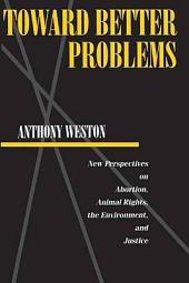 Toward Better Problems: New Perspectives on Abortion, Animal Rights, the Environment, and Justice
